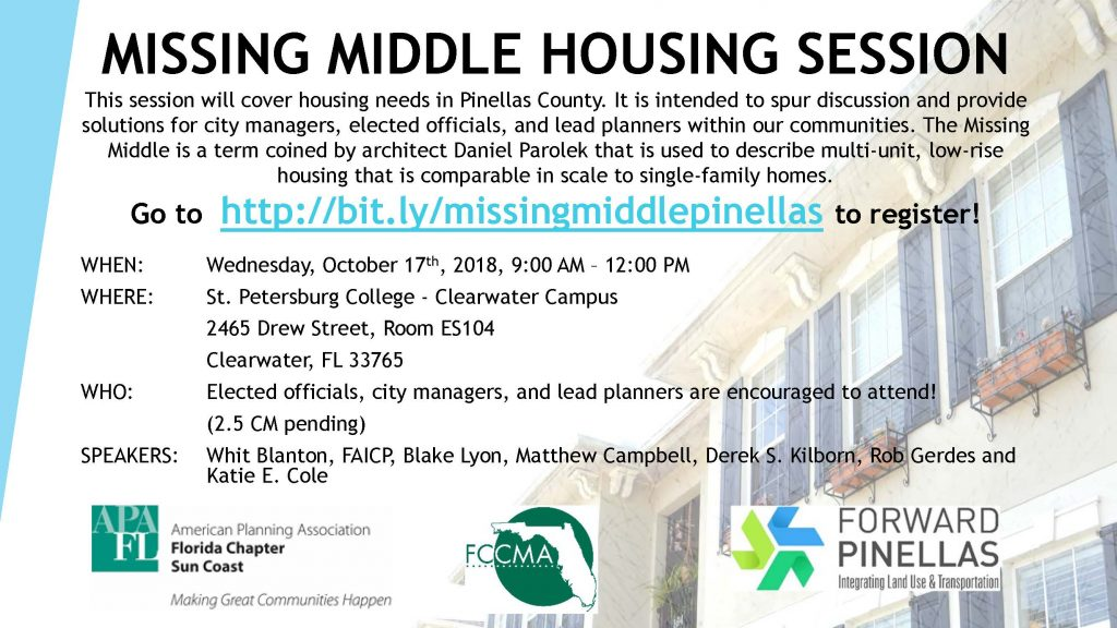 This session will cover housing needs in Pinellas County. It is intended to spur discussion and provide solutions for city managers, elected officials, and lead planners within our communities. The Missing Middle is a term coined by architect Daniel Parolekthat is used to describe multi-unit, low-rise housing that is comparable in scale to single-family homes.Go to http://bit.ly/missingmiddlepinellasto register! WHEN: Wednesday, October 17th, 2018, 9:00 AM –12:00 PM WHERE: St. Petersburg College -Clearwater Campus 2465 Drew Street, Room ES104 Clearwater, FL 33765 WHO: Elected officials, city managers, and lead planners are encouraged to attend! (2.5 CM pending) SPEAKERS: Whit Blanton, FAICP, Blake Lyon, Matthew Campbell, Derek S. Kilborn, Rob Gerdesand Katie E. Cole