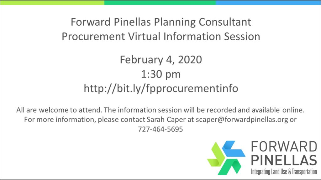 Forward Pinellas Planning Consultant Procurement Virtual Information Session February 4, 2020 1:30 pm http://bit.ly/fpprocurementinfo All are welcome to attend. The information session will be recorded and available online. For more information, please contact Sarah Caper at scaper@forwardpinellas.org or 727-464-5695